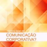 Vamos falar de Comunicação Corporativa